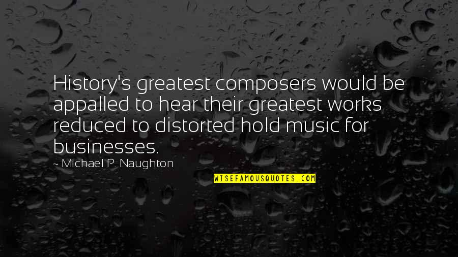 Appalled Quotes By Michael P. Naughton: History's greatest composers would be appalled to hear