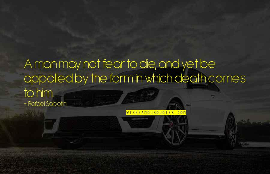 Appalled Quotes By Rafael Sabatini: A man may not fear to die, and