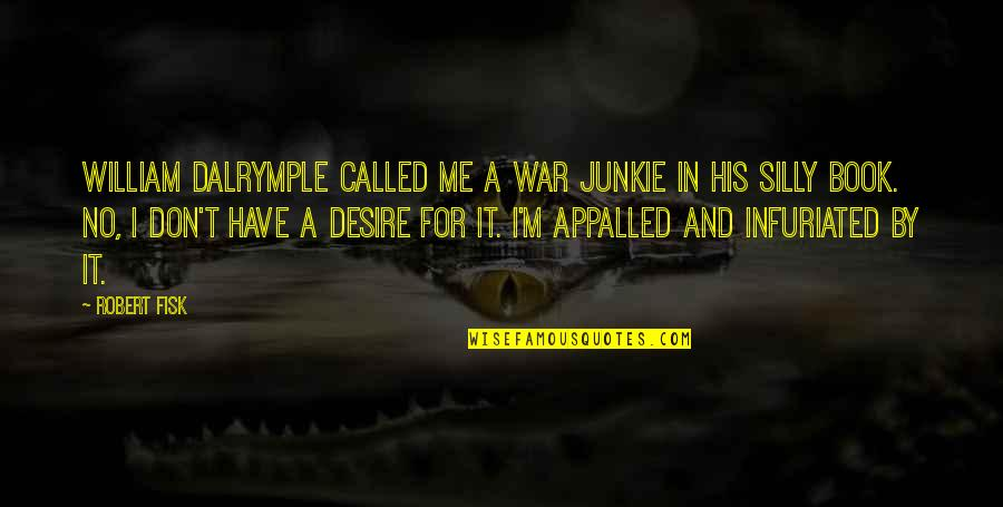 Appalled Quotes By Robert Fisk: William Dalrymple called me a war junkie in