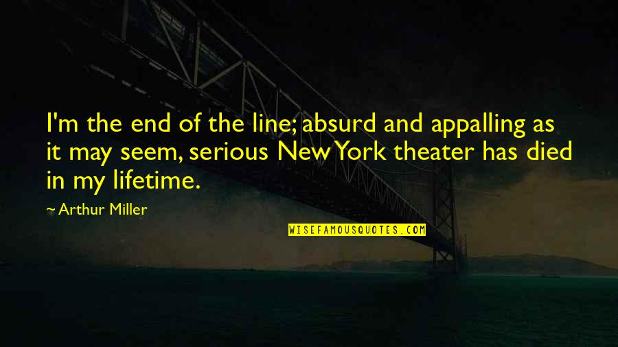 Appalling Quotes By Arthur Miller: I'm the end of the line; absurd and