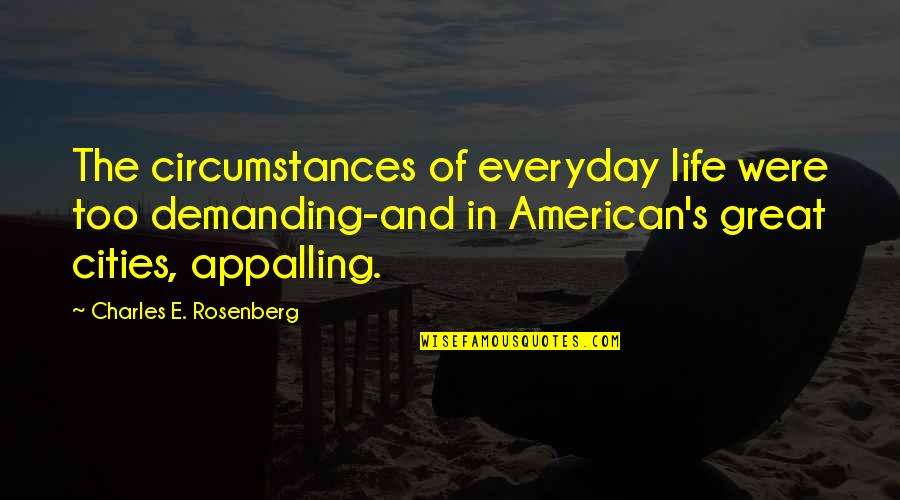 Appalling Quotes By Charles E. Rosenberg: The circumstances of everyday life were too demanding-and