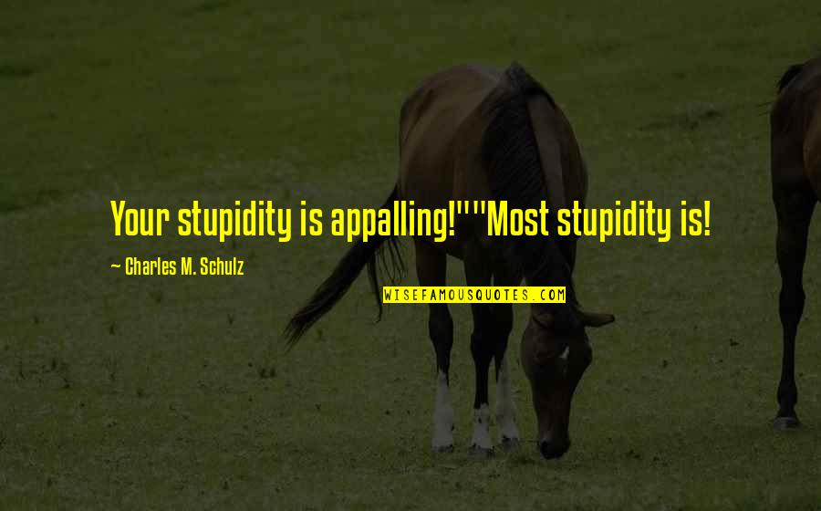 "Appalling Quotes By Charles M. Schulz: Your stupidity is appalling!""""Most stupidity is!"