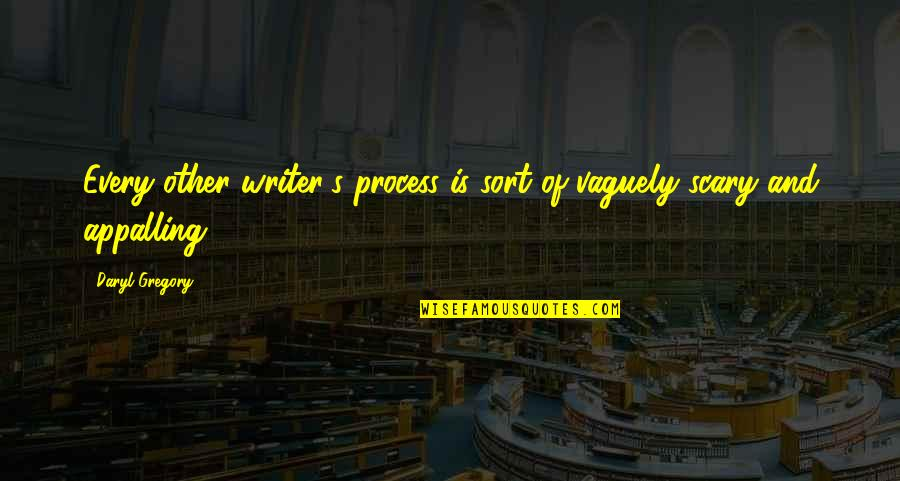 Appalling Quotes By Daryl Gregory: Every other writer's process is sort of vaguely