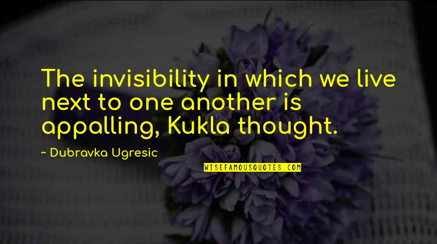 Appalling Quotes By Dubravka Ugresic: The invisibility in which we live next to