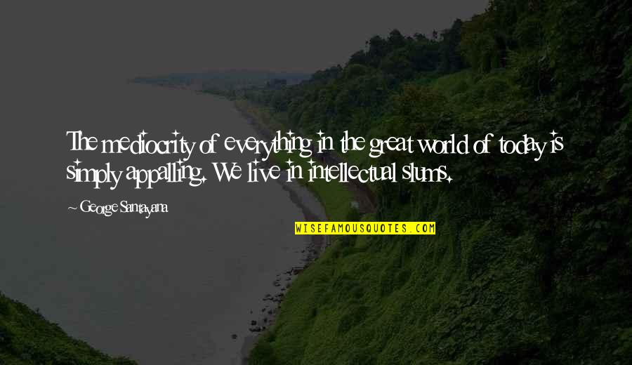 Appalling Quotes By George Santayana: The mediocrity of everything in the great world