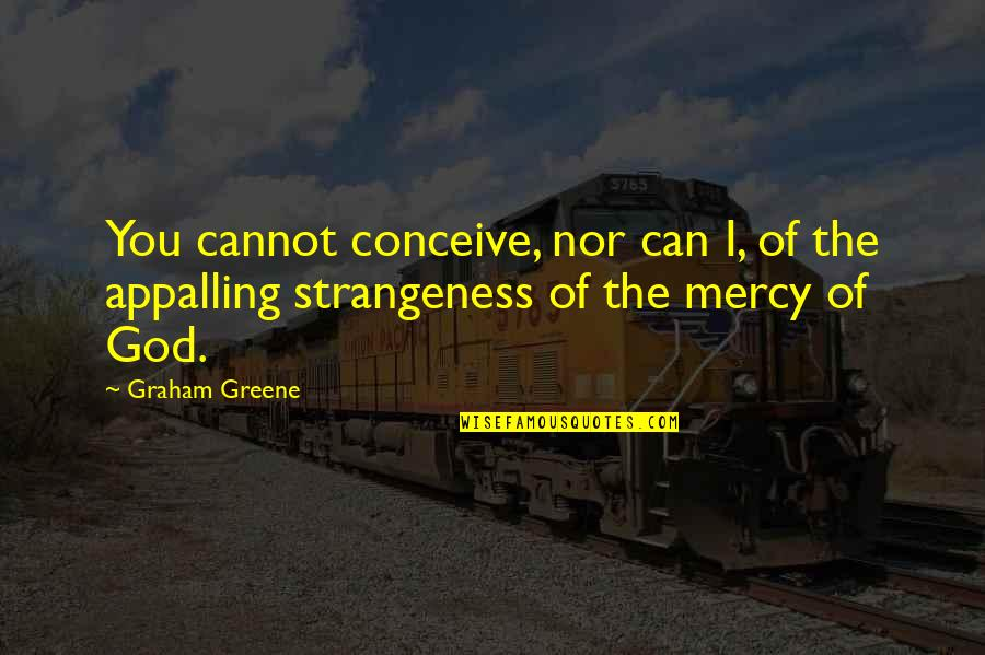 Appalling Quotes By Graham Greene: You cannot conceive, nor can I, of the