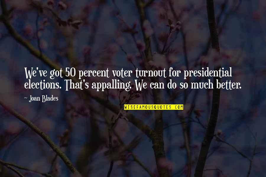 Appalling Quotes By Joan Blades: We've got 50 percent voter turnout for presidential