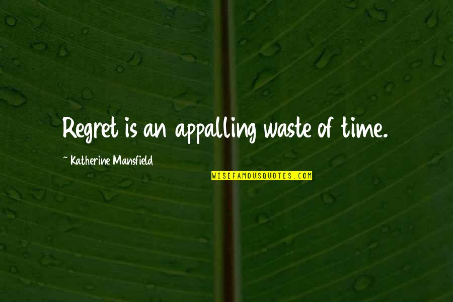 Appalling Quotes By Katherine Mansfield: Regret is an appalling waste of time.