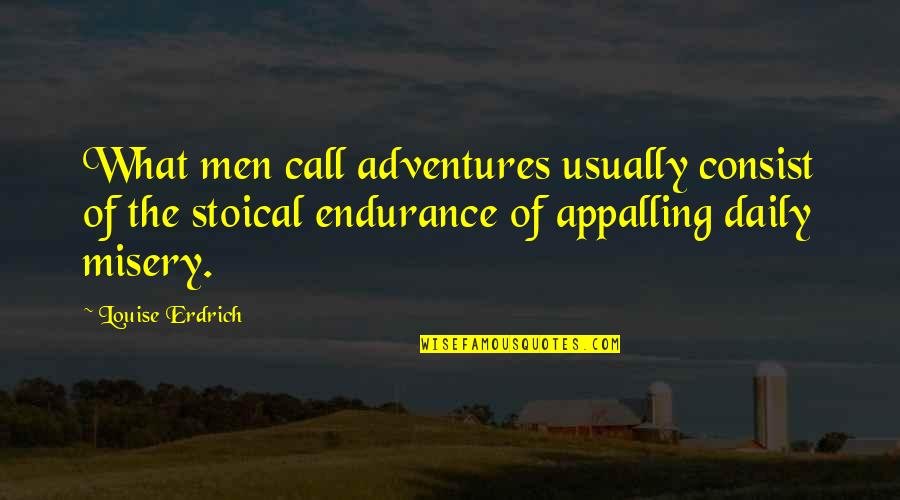 Appalling Quotes By Louise Erdrich: What men call adventures usually consist of the