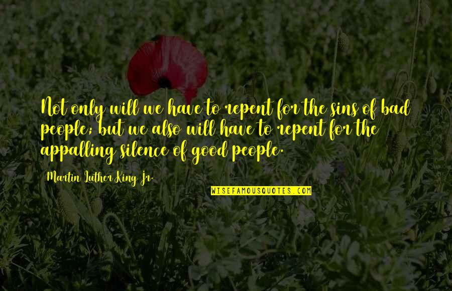 Appalling Quotes By Martin Luther King Jr.: Not only will we have to repent for
