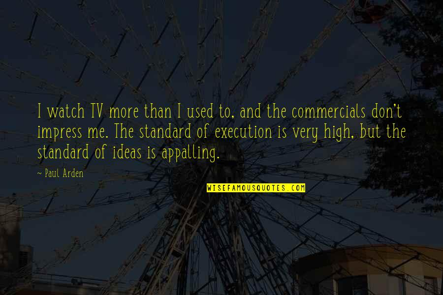 Appalling Quotes By Paul Arden: I watch TV more than I used to,