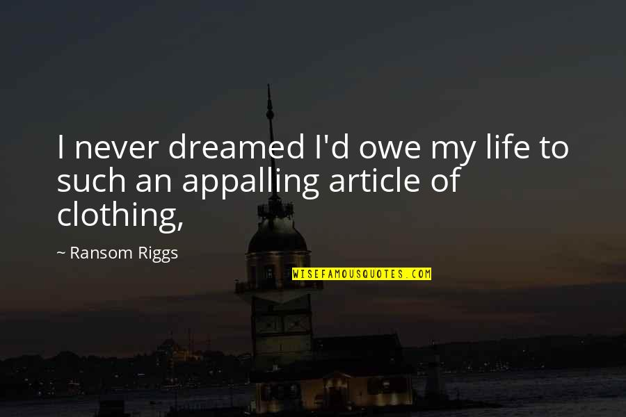 Appalling Quotes By Ransom Riggs: I never dreamed I'd owe my life to