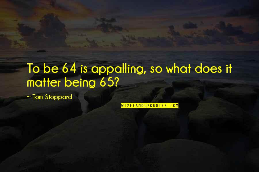 Appalling Quotes By Tom Stoppard: To be 64 is appalling, so what does