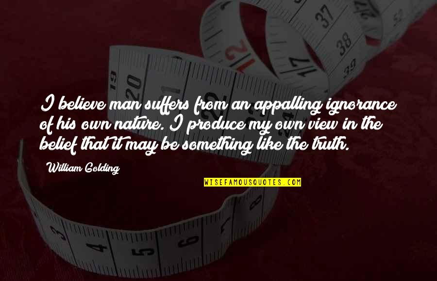 Appalling Quotes By William Golding: I believe man suffers from an appalling ignorance