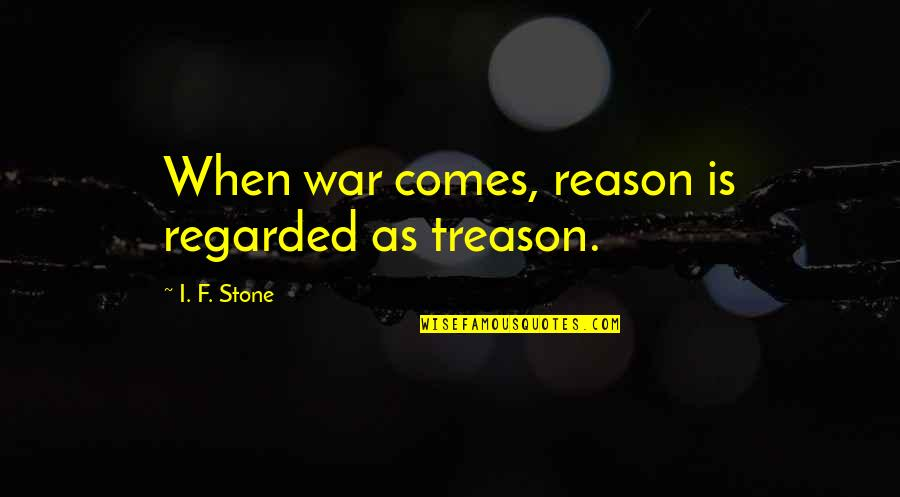 Appeline Quotes By I. F. Stone: When war comes, reason is regarded as treason.