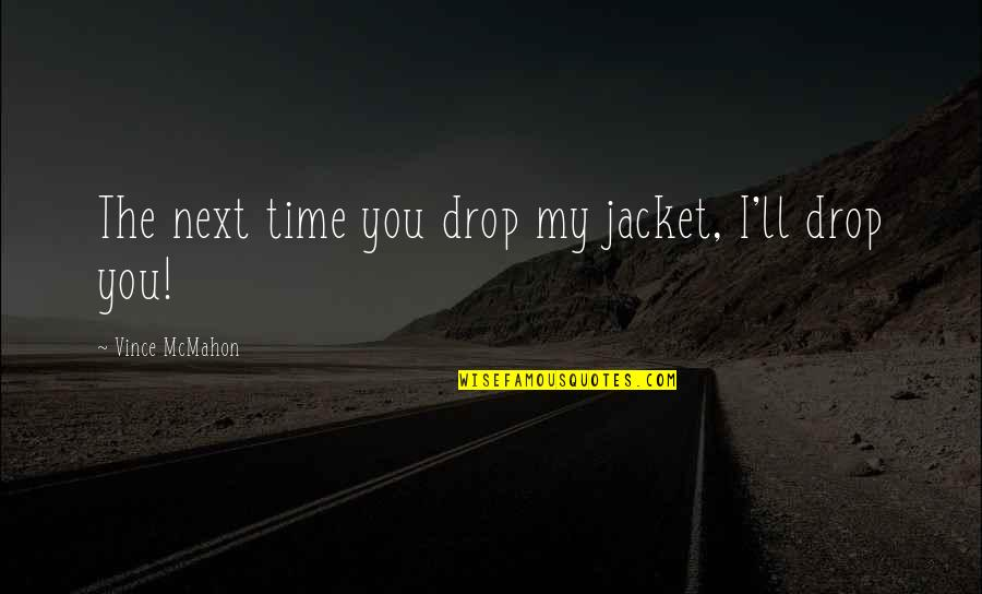 Appeline Quotes By Vince McMahon: The next time you drop my jacket, I'll