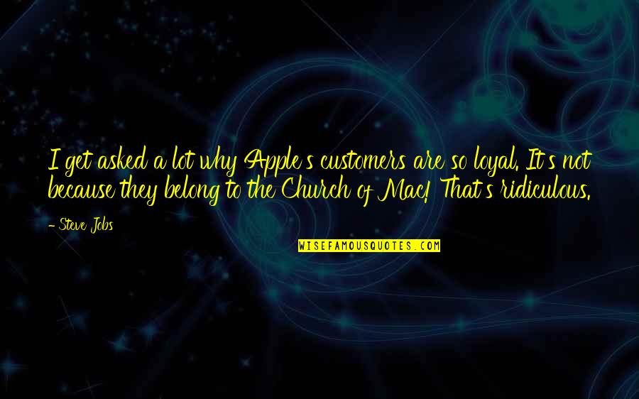 Apple Mac Quotes By Steve Jobs: I get asked a lot why Apple's customers