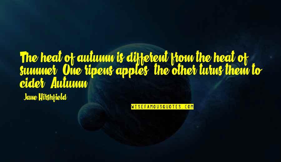 Apples And Fall Quotes By Jane Hirshfield: The heat of autumn is different from the