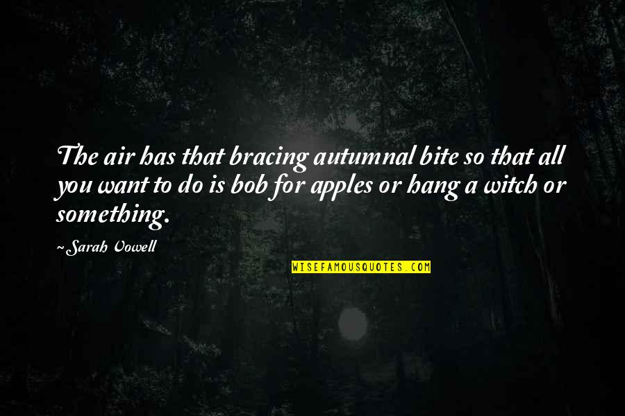 Apples And Fall Quotes By Sarah Vowell: The air has that bracing autumnal bite so