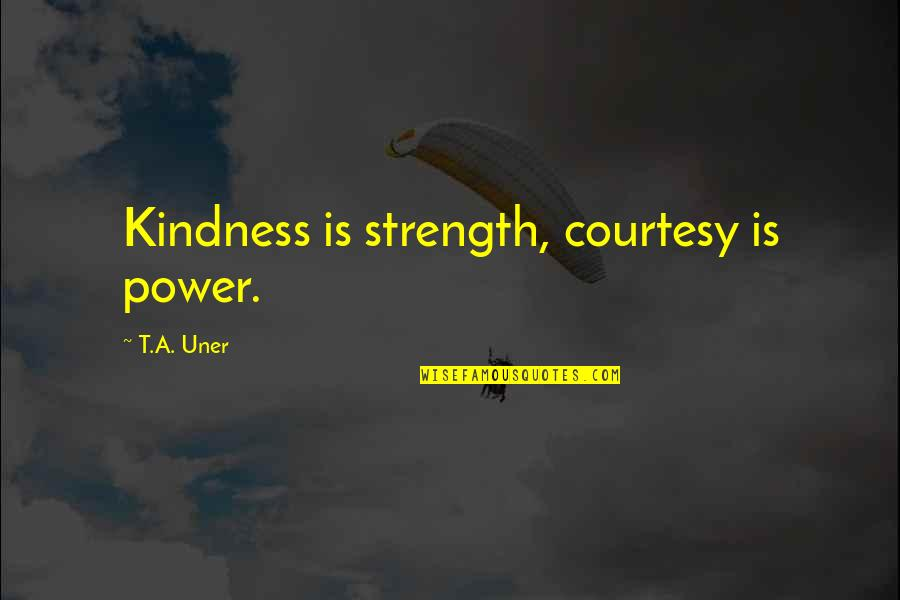 Apples And Fall Quotes By T.A. Uner: Kindness is strength, courtesy is power.