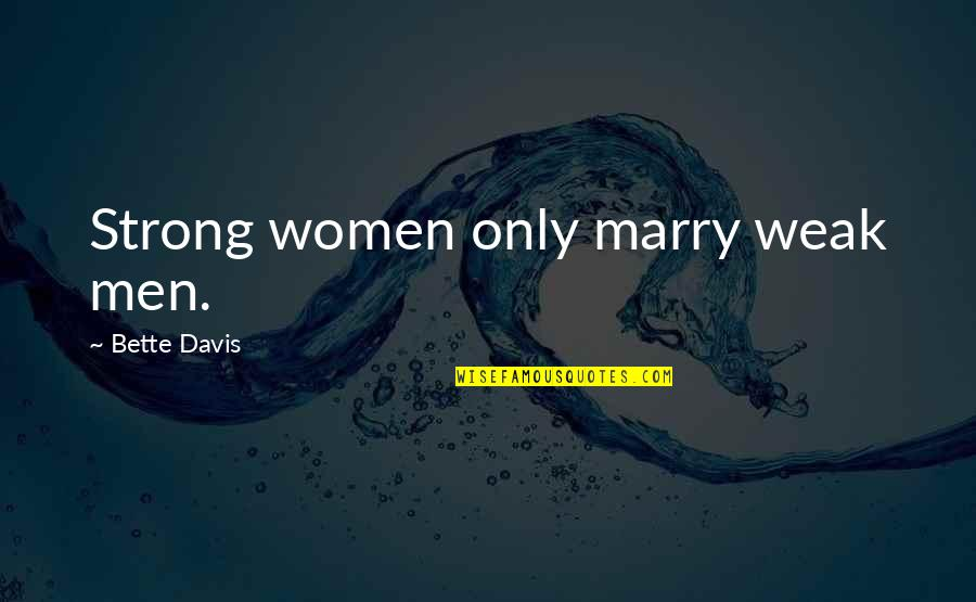 Applied Psychology Quotes By Bette Davis: Strong women only marry weak men.