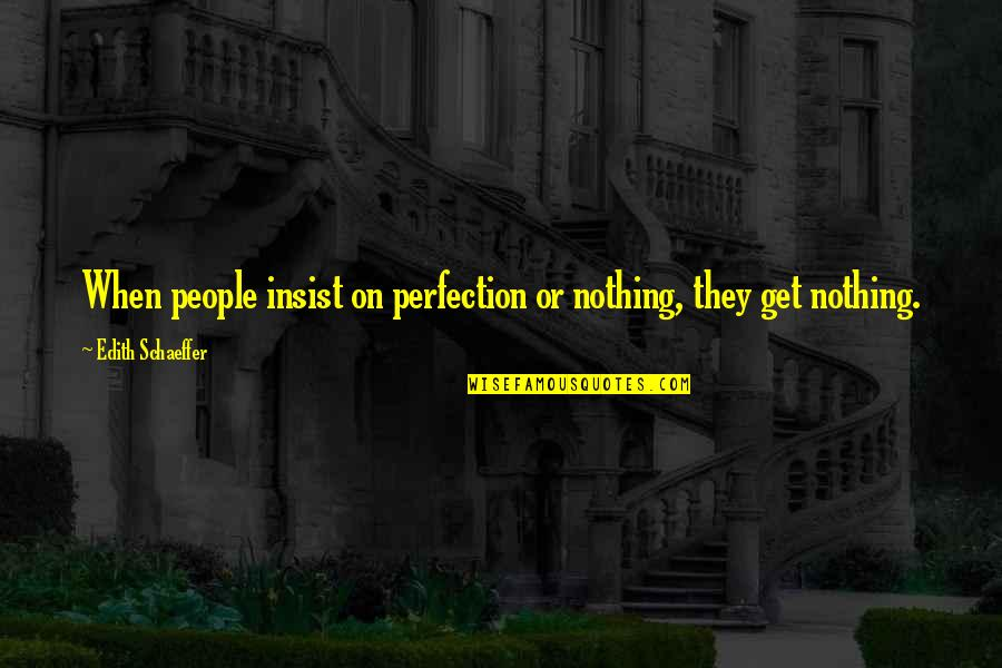 Apportioning Quotes By Edith Schaeffer: When people insist on perfection or nothing, they