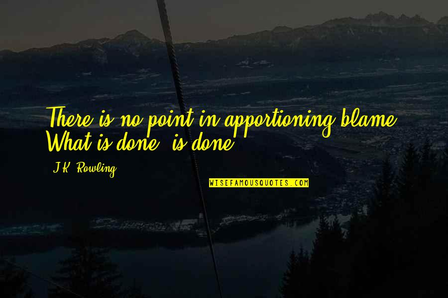 Apportioning Quotes By J.K. Rowling: There is no point in apportioning blame. What