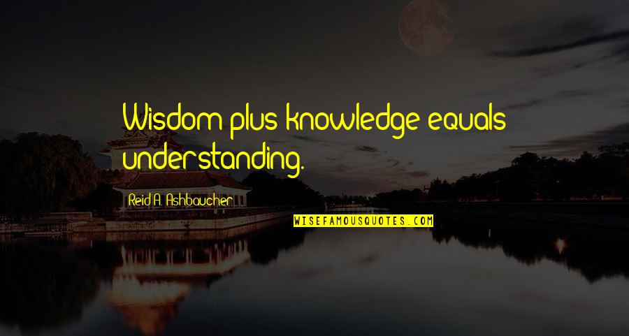Apportioning Quotes By Reid A. Ashbaucher: Wisdom plus knowledge equals understanding.