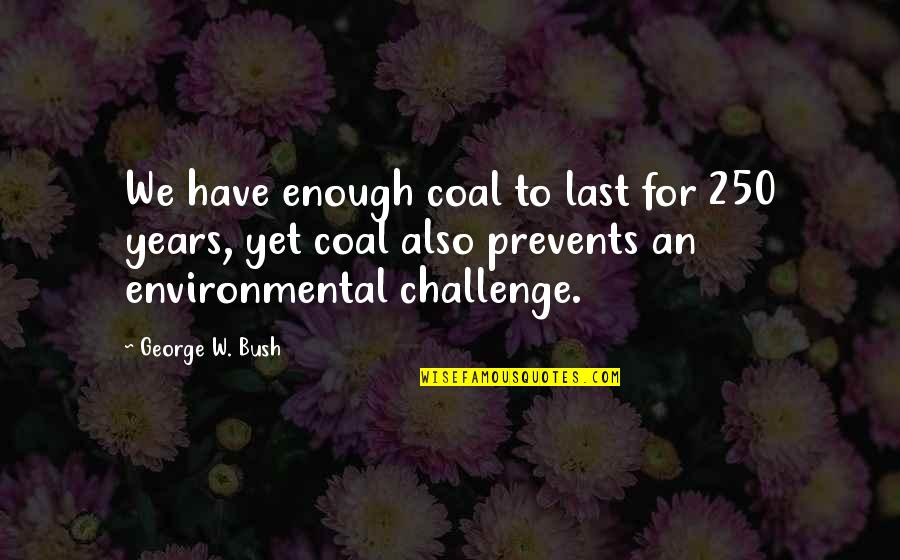 Appraisingly Quotes By George W. Bush: We have enough coal to last for 250