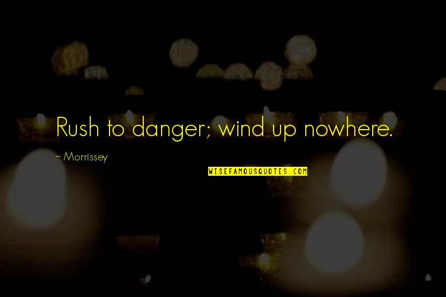 Appraisingly Quotes By Morrissey: Rush to danger; wind up nowhere.