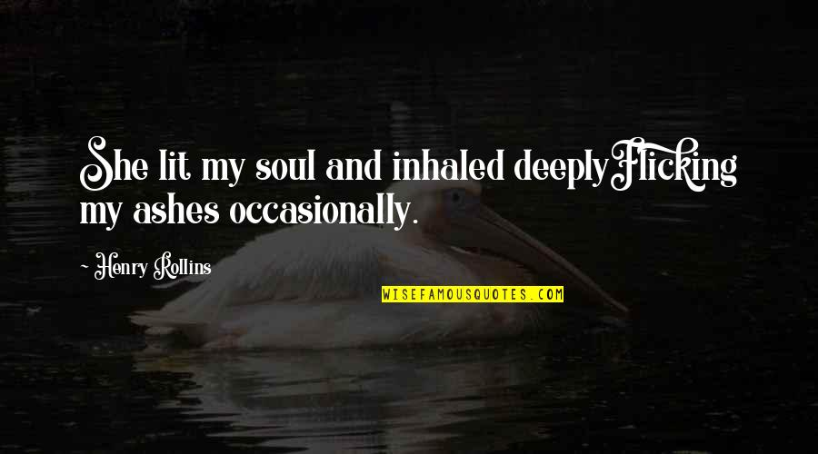 Appreciate Every Little Thing Quotes By Henry Rollins: She lit my soul and inhaled deeplyFlicking my