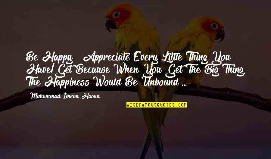 Appreciate Every Little Thing Quotes By Muhammad Imran Hasan: Be Happy & Appreciate Every Little Thing You