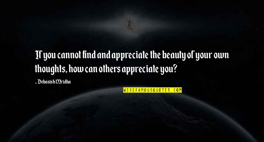 Appreciate Quotes And Quotes By Debasish Mridha: If you cannot find and appreciate the beauty