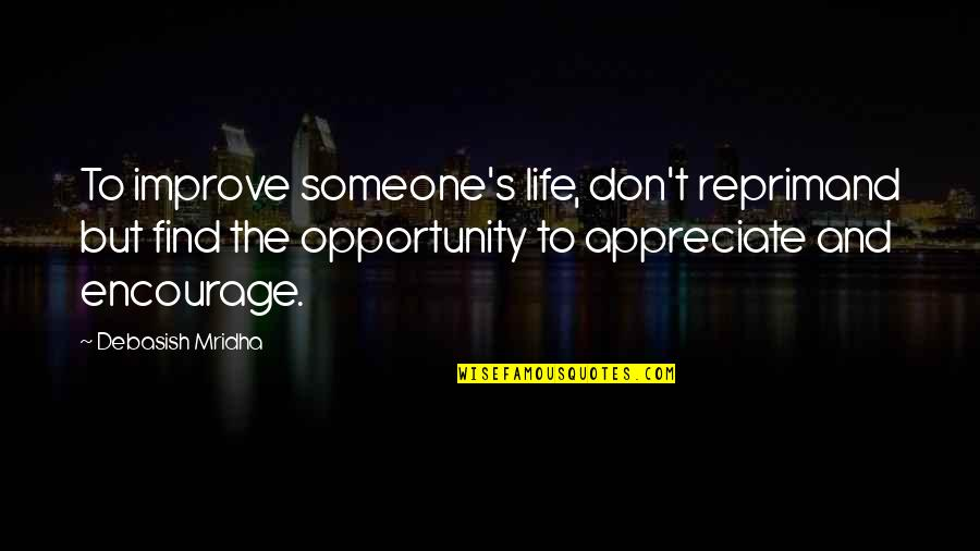 Appreciate Quotes And Quotes By Debasish Mridha: To improve someone's life, don't reprimand but find