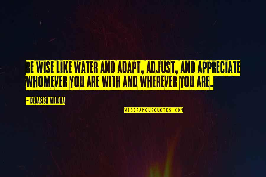 Appreciate Quotes And Quotes By Debasish Mridha: Be wise like water and adapt, adjust, and