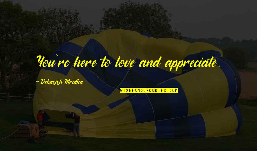 Appreciate Quotes And Quotes By Debasish Mridha: You're here to love and appreciate.