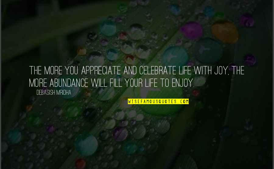 Appreciate Quotes And Quotes By Debasish Mridha: The more you appreciate and celebrate life with