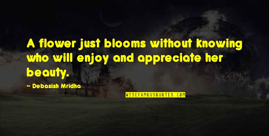 Appreciate Quotes And Quotes By Debasish Mridha: A flower just blooms without knowing who will