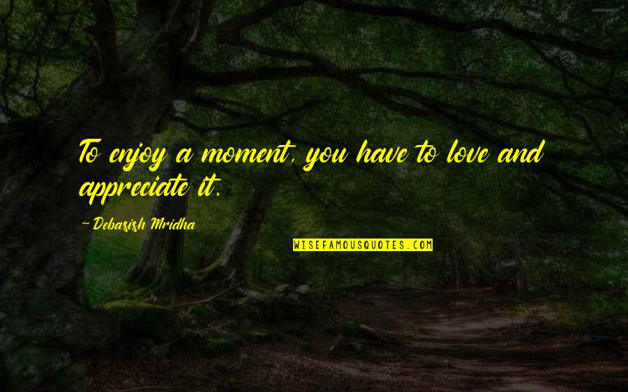 Appreciate Quotes And Quotes By Debasish Mridha: To enjoy a moment, you have to love