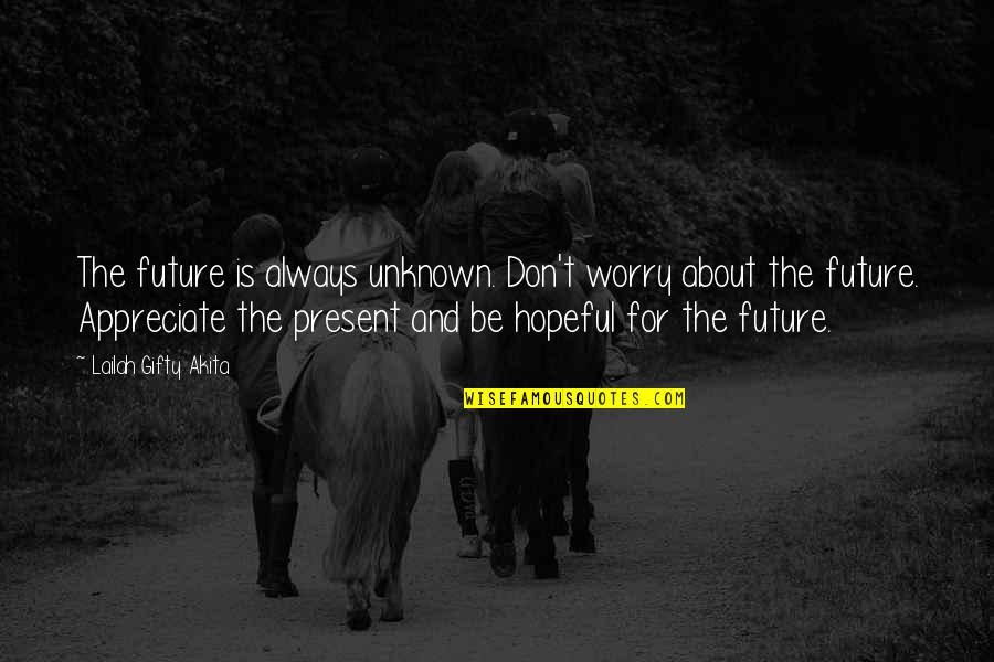 Appreciate Quotes And Quotes By Lailah Gifty Akita: The future is always unknown. Don't worry about