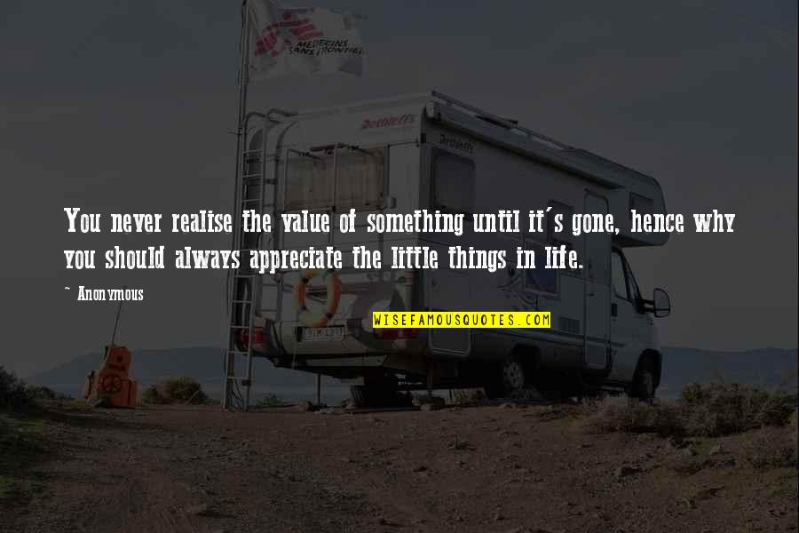 Appreciate The Things Quotes By Anonymous: You never realise the value of something until