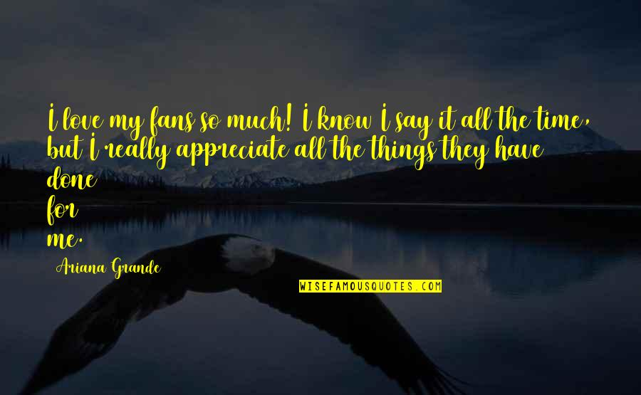 Appreciate The Things Quotes By Ariana Grande: I love my fans so much! I know