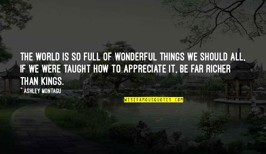 Appreciate The Things Quotes By Ashley Montagu: The world is so full of wonderful things