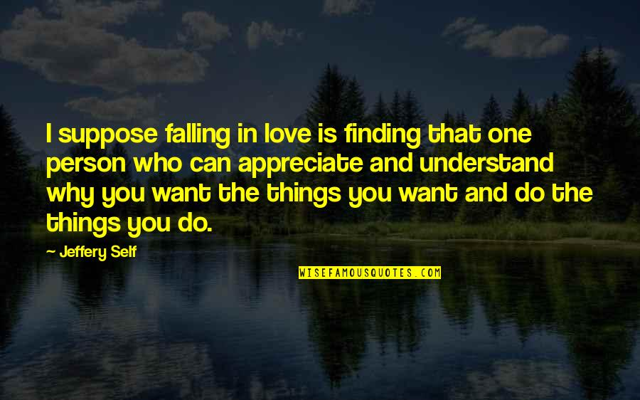 Appreciate The Things Quotes By Jeffery Self: I suppose falling in love is finding that