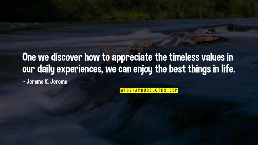 Appreciate The Things Quotes By Jerome K. Jerome: One we discover how to appreciate the timeless