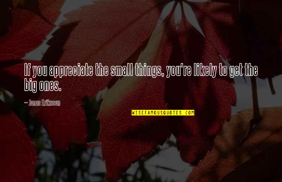Appreciate The Things Quotes By Jonas Eriksson: If you appreciate the small things, you're likely