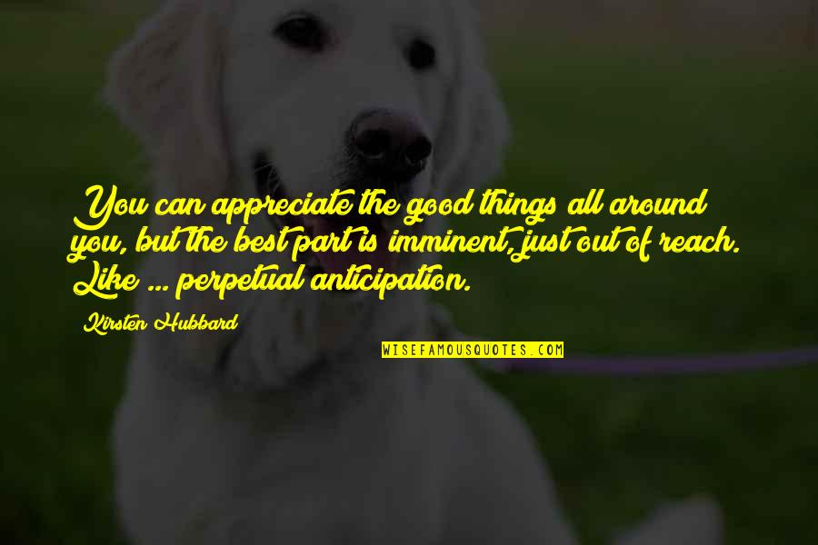 Appreciate The Things Quotes By Kirsten Hubbard: You can appreciate the good things all around