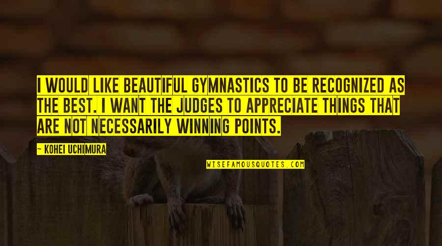 Appreciate The Things Quotes By Kohei Uchimura: I would like beautiful gymnastics to be recognized