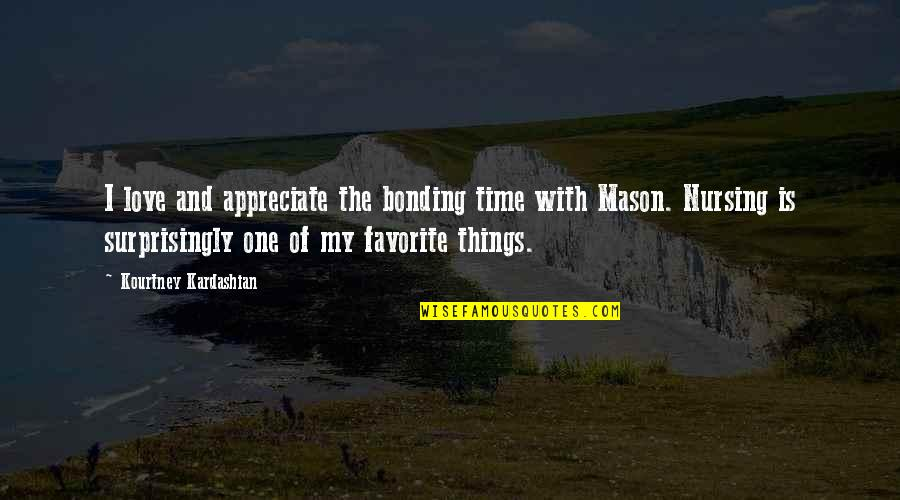 Appreciate The Things Quotes By Kourtney Kardashian: I love and appreciate the bonding time with