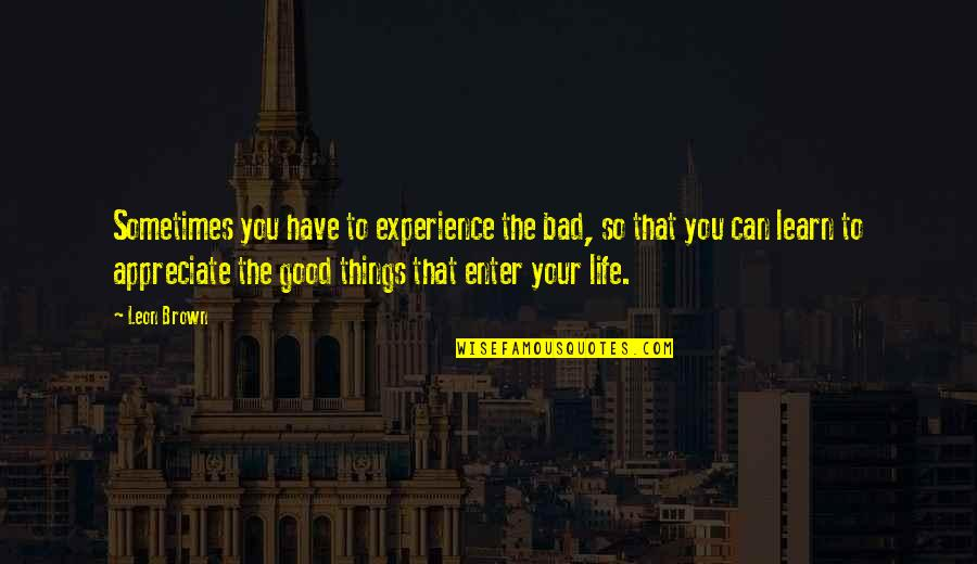 Appreciate The Things Quotes By Leon Brown: Sometimes you have to experience the bad, so